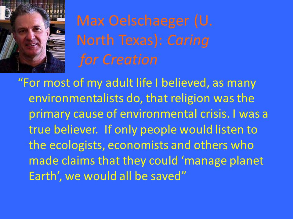 """Max Oelschaeger (U. North Texas): Caring for Creation """"For most of my adult life I believed, as many environmentalists do, that religion was the prima"""