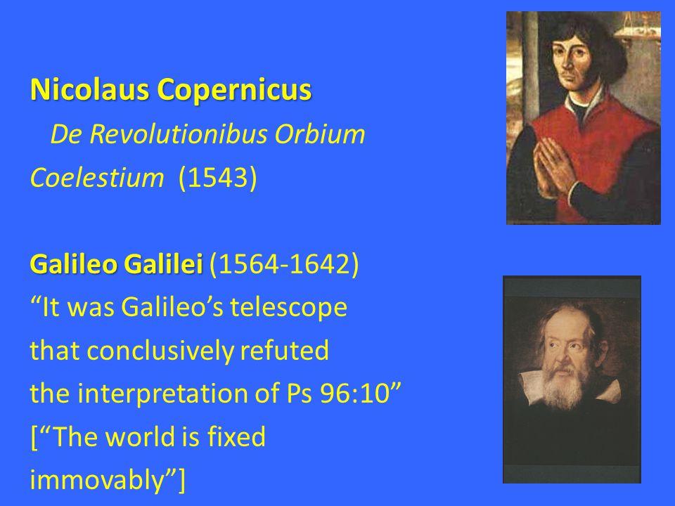 Nicolaus Copernicus De Revolutionibus Orbium Coelestium (1543) Galileo Galilei Galileo Galilei (1564-1642) It was Galileo's telescope that conclusively refuted the interpretation of Ps 96:10 [ The world is fixed immovably ]
