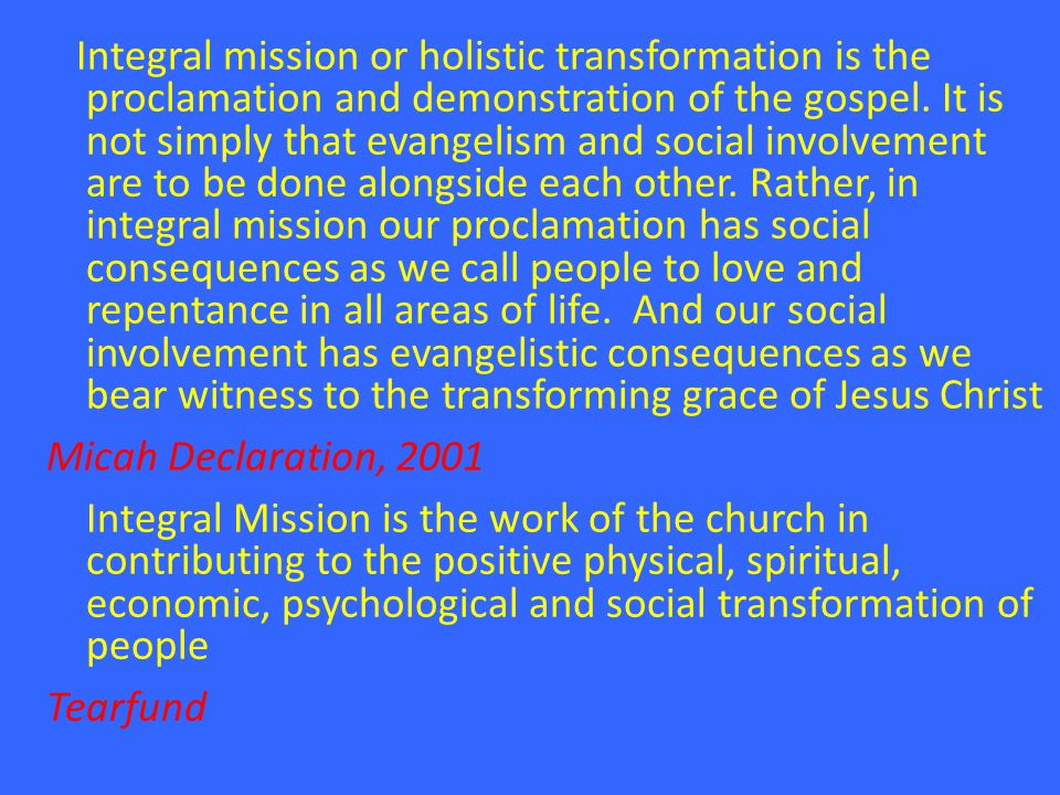 Integral mission or holistic transformation is the proclamation and demonstration of the gospel. It is not simply that evangelism and social involveme