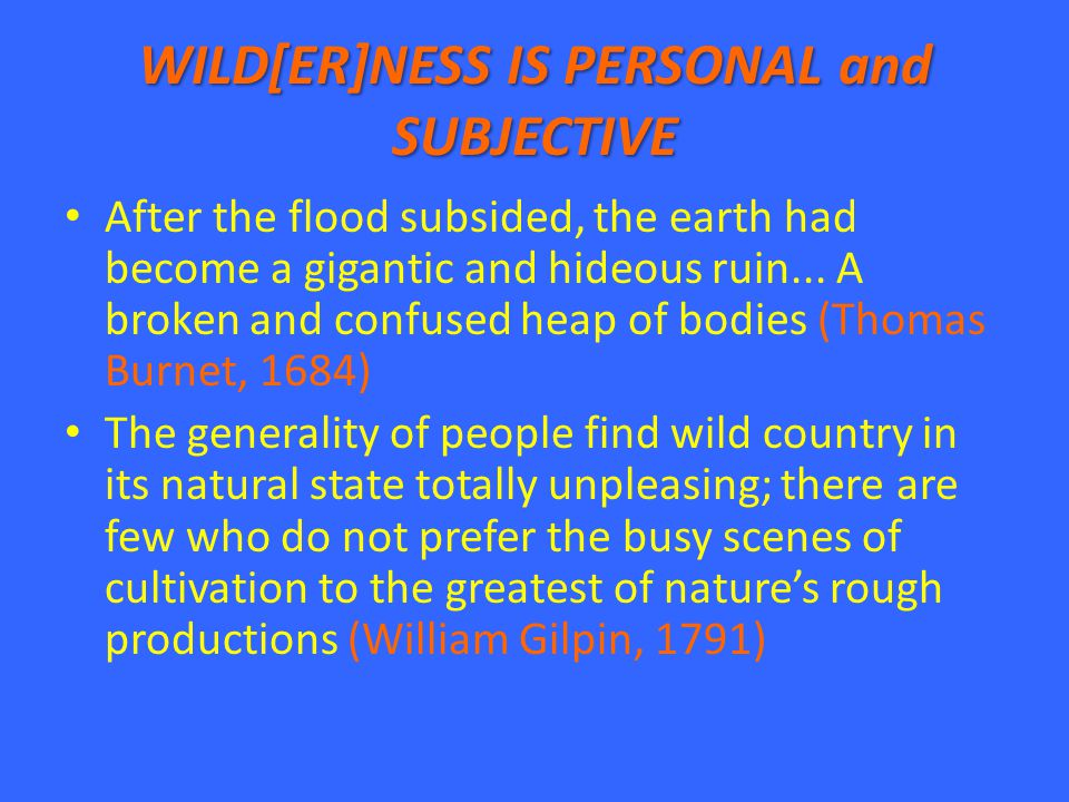 WILD[ER]NESS IS PERSONAL and SUBJECTIVE After the flood subsided, the earth had become a gigantic and hideous ruin... A broken and confused heap of bo