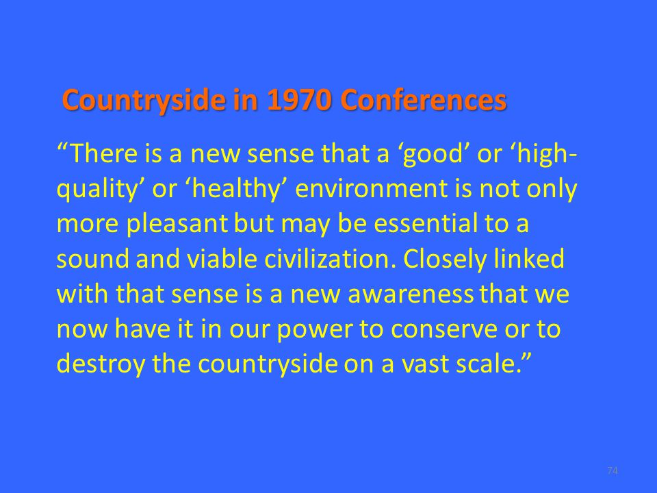 74 Countryside in 1970 Conferences There is a new sense that a 'good' or 'high- quality' or 'healthy' environment is not only more pleasant but may be essential to a sound and viable civilization.