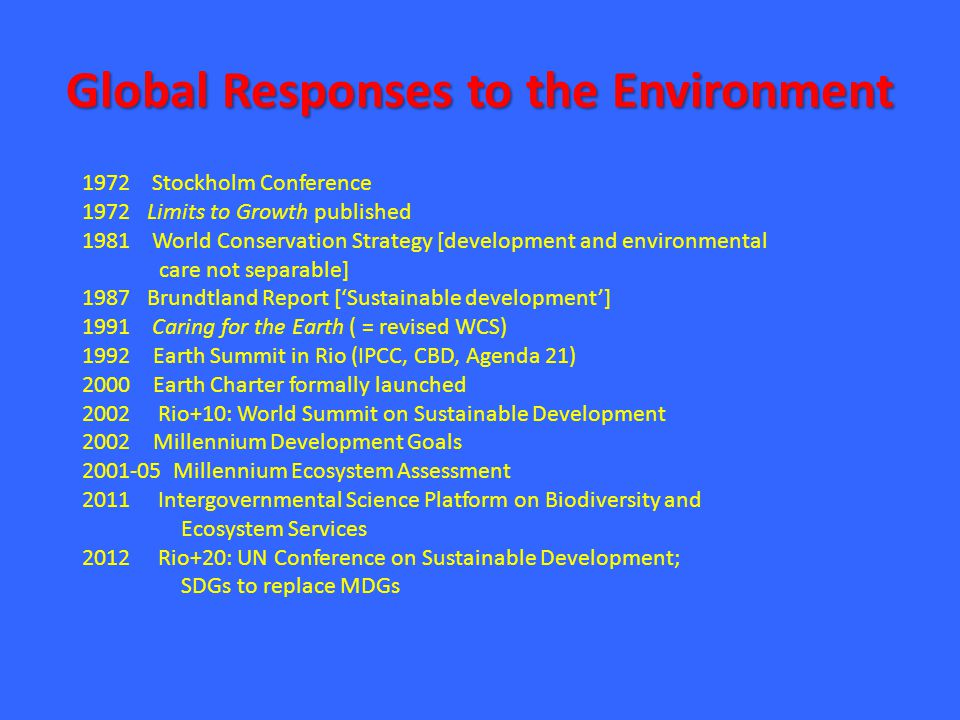 Global Responses to the Environment 1972 Stockholm Conference 1972 Limits to Growth published 1981 World Conservation Strategy [development and environmental care not separable] 1987 Brundtland Report ['Sustainable development'] 1991 Caring for the Earth ( = revised WCS) 1992 Earth Summit in Rio (IPCC, CBD, Agenda 21) 2000 Earth Charter formally launched 2002 Rio+10: World Summit on Sustainable Development 2002 Millennium Development Goals 2001-05 Millennium Ecosystem Assessment 2011 Intergovernmental Science Platform on Biodiversity and Ecosystem Services 2012 Rio+20: UN Conference on Sustainable Development; SDGs to replace MDGs