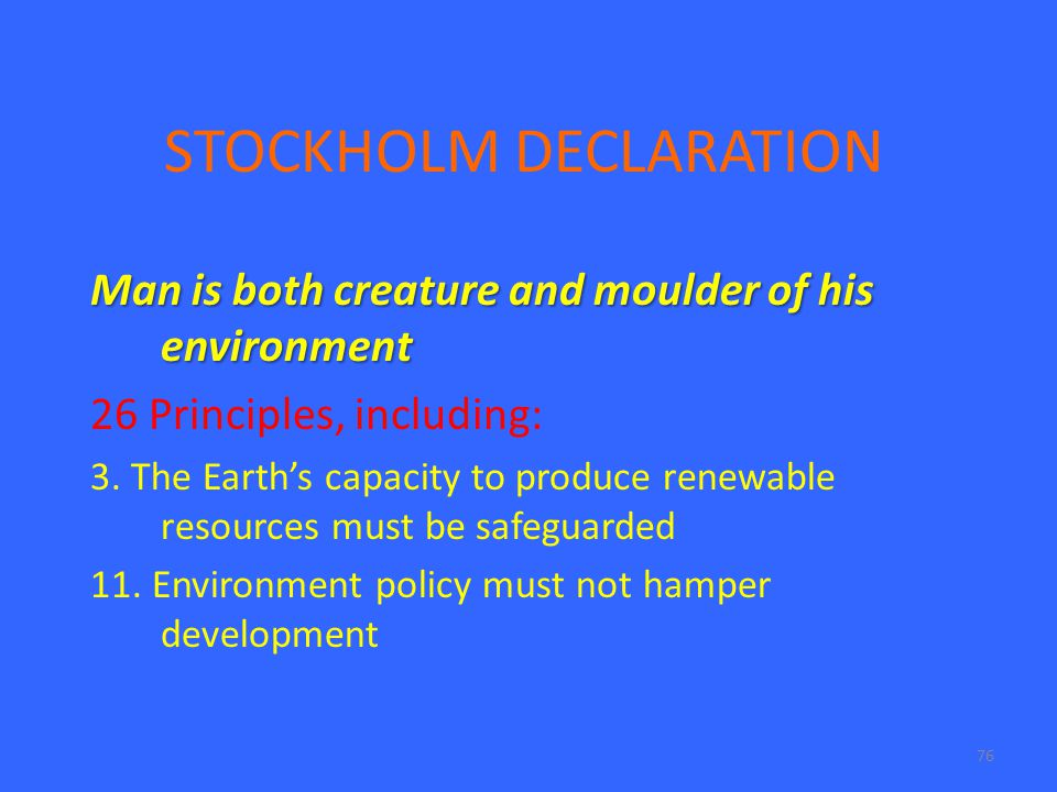 76 STOCKHOLM DECLARATION Man is both creature and moulder of his environment 26 Principles, including: 3. The Earth's capacity to produce renewable re