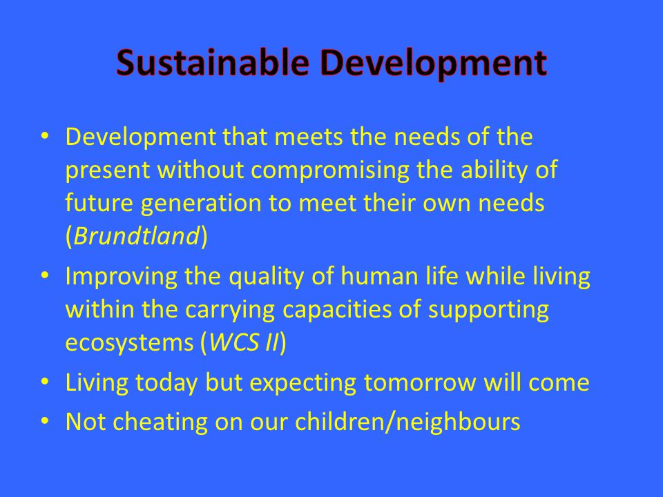 Development that meets the needs of the present without compromising the ability of future generation to meet their own needs (Brundtland) Improving t
