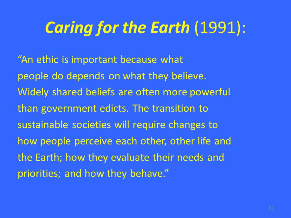 81 Caring for the Earth (1991): An ethic is important because what people do depends on what they believe.