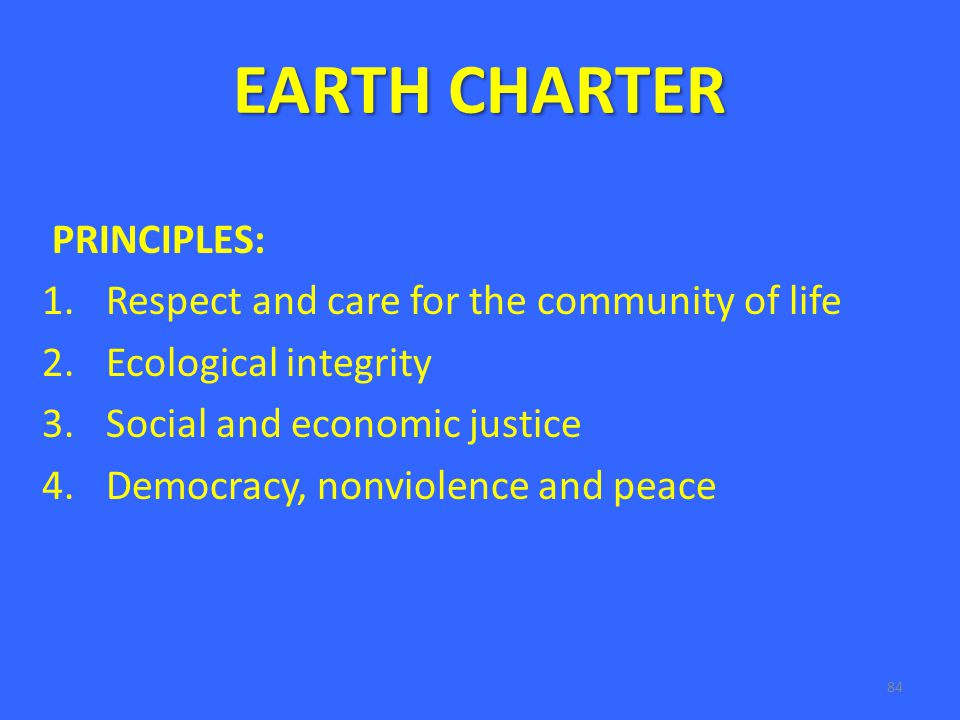 84 EARTH CHARTER PRINCIPLES: 1.Respect and care for the community of life 2.Ecological integrity 3.Social and economic justice 4.Democracy, nonviolence and peace