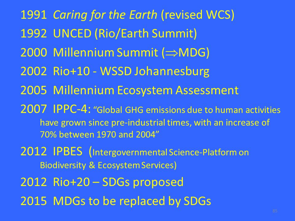 85 1991 Caring for the Earth (revised WCS) 1992 UNCED (Rio/Earth Summit) 2000 Millennium Summit (  MDG) 2002 Rio+10 - WSSD Johannesburg 2005 Millennium Ecosystem Assessment 2007 IPPC-4: Global GHG emissions due to human activities have grown since pre-industrial times, with an increase of 70% between 1970 and 2004 2012 IPBES ( Intergovernmental Science-Platform on Biodiversity & Ecosystem Services) 2012 Rio+20 – SDGs proposed 2015 MDGs to be replaced by SDGs