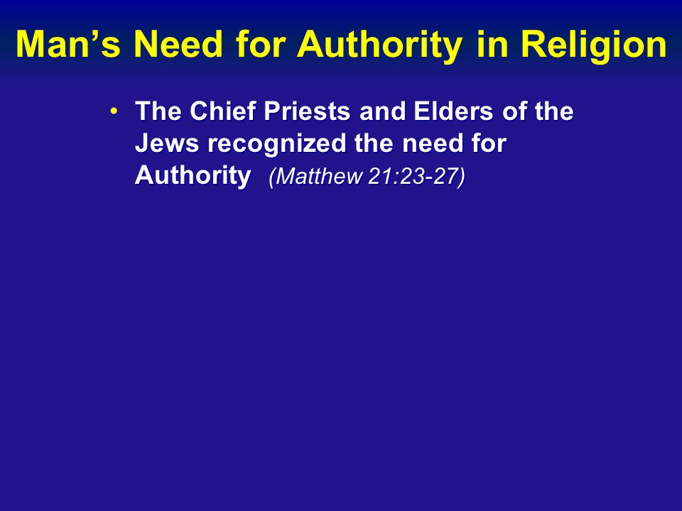 Man's Need for Authority in Religion The Chief Priests and Elders of the Jews recognized the need for Authority (Matthew 21:23-27)The Chief Priests an
