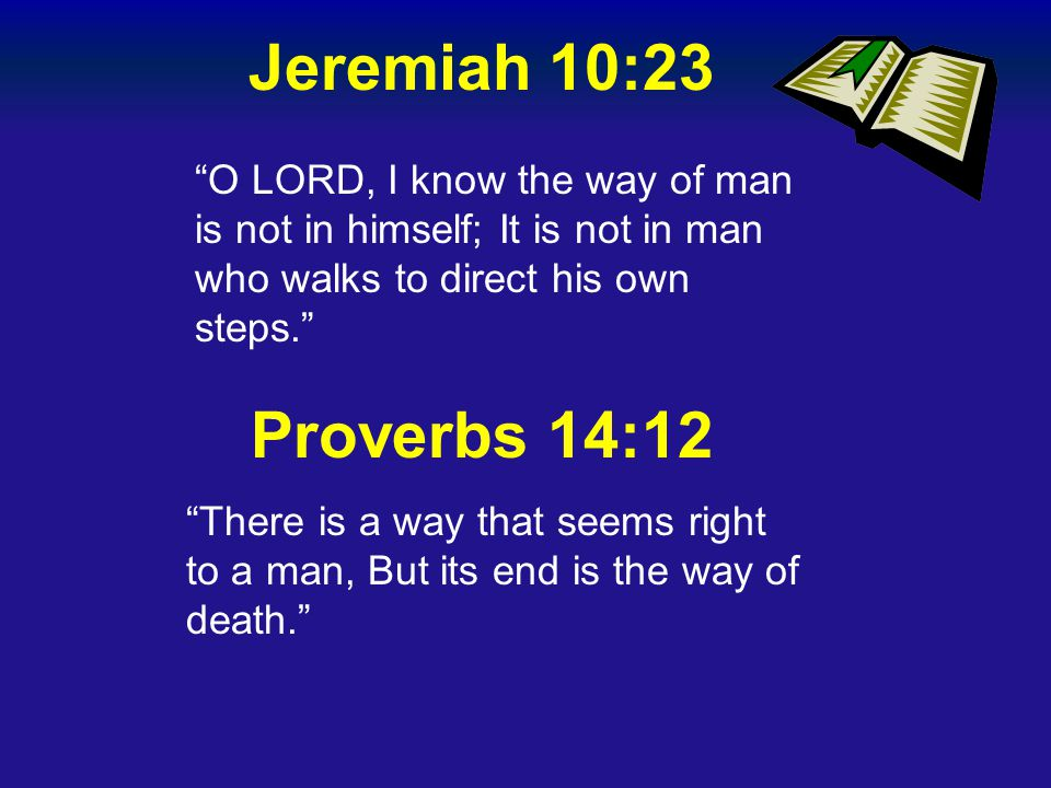 """Jeremiah 10:23 """"O LORD, I know the way of man is not in himself; It is not in man who walks to direct his own steps."""" Proverbs 14:12 """"There is a way t"""