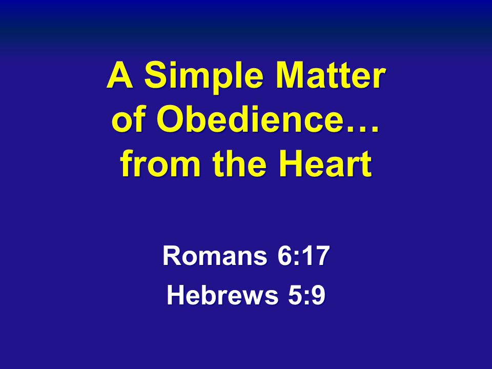 A Simple Matter of Obedience… from the Heart Romans 6:17 Hebrews 5:9