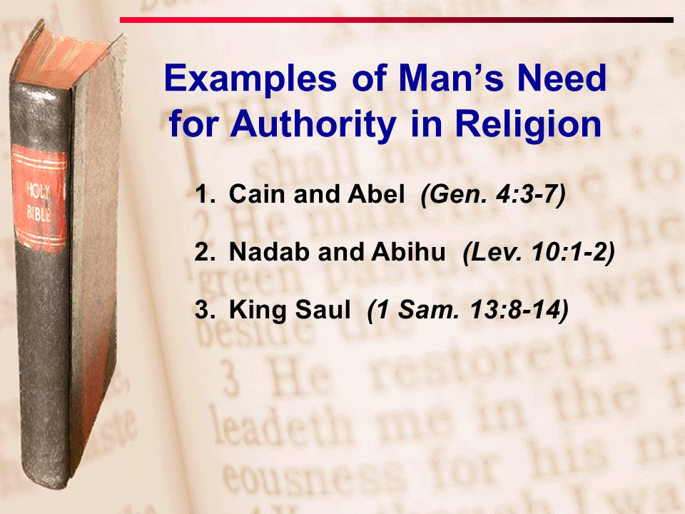 1.Cain and Abel (Gen. 4:3-7) 2.Nadab and Abihu (Lev. 10:1-2) 3.King Saul (1 Sam. 13:8-14) Examples of Man's Need for Authority in Religion