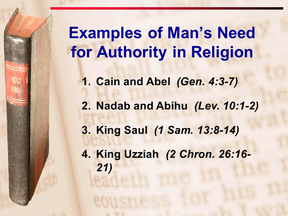 1.Cain and Abel (Gen. 4:3-7) 2.Nadab and Abihu (Lev. 10:1-2) 3.King Saul (1 Sam. 13:8-14) 4.King Uzziah (2 Chron. 26:16- 21) Examples of Man's Need fo
