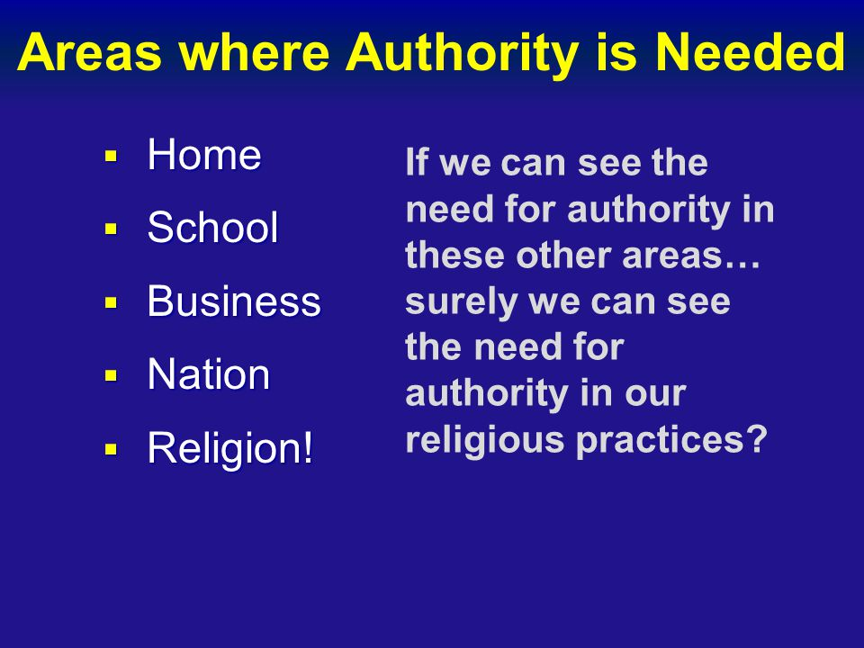 Areas where Authority is Needed  Home  School  Business  Nation  Religion! If we can see the need for authority in these other areas… surely we c