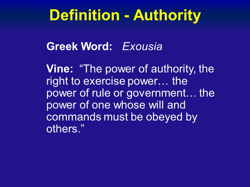 """Definition - Authority Greek Word: Exousia Vine: """"The power of authority, the right to exercise power… the power of rule or government… the power of o"""