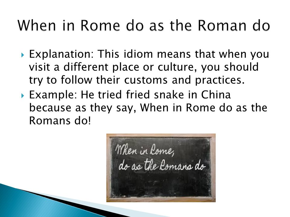  Explanation: This idiom means that when you visit a different place or culture, you should try to follow their customs and practices.