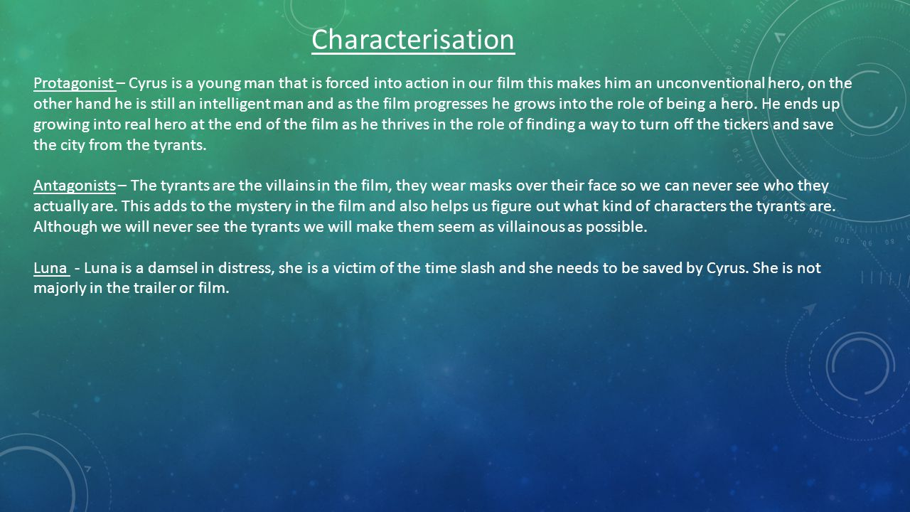 Characterisation Protagonist – Cyrus is a young man that is forced into action in our film this makes him an unconventional hero, on the other hand he is still an intelligent man and as the film progresses he grows into the role of being a hero.