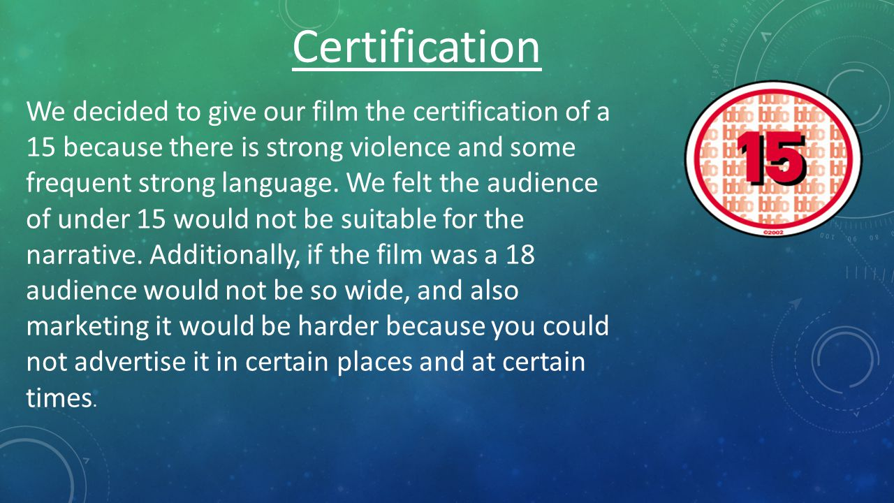 Certification We decided to give our film the certification of a 15 because there is strong violence and some frequent strong language.