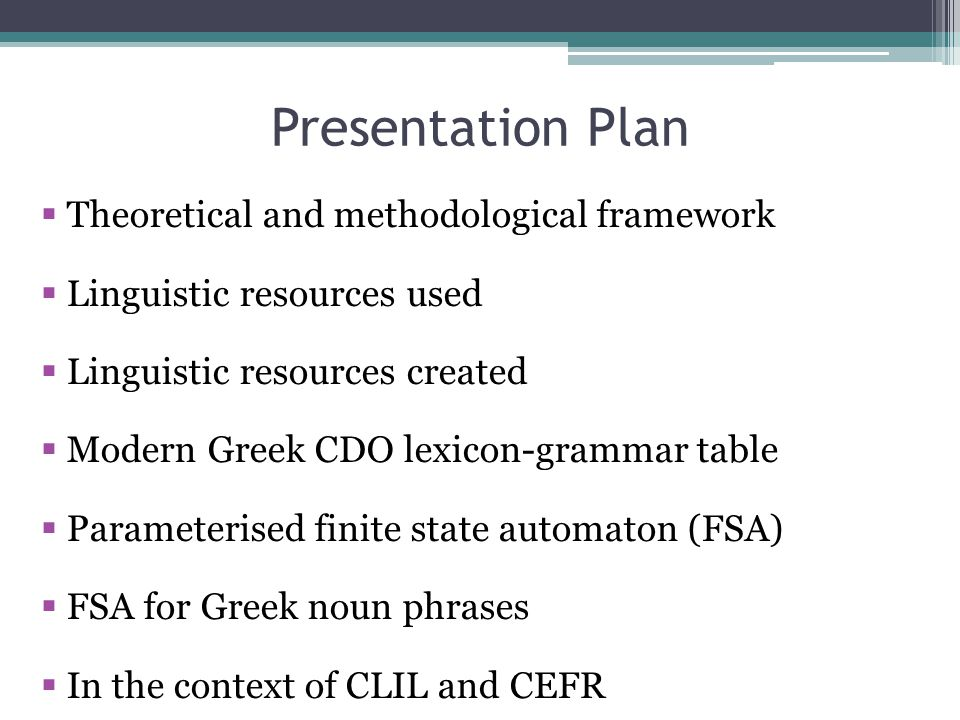 Presentation Plan  Theoretical and methodological framework  Linguistic resources used  Linguistic resources created  Modern Greek CDO lexicon-grammar table  Parameterised finite state automaton (FSA)  FSA for Greek noun phrases  In the context of CLIL and CEFR