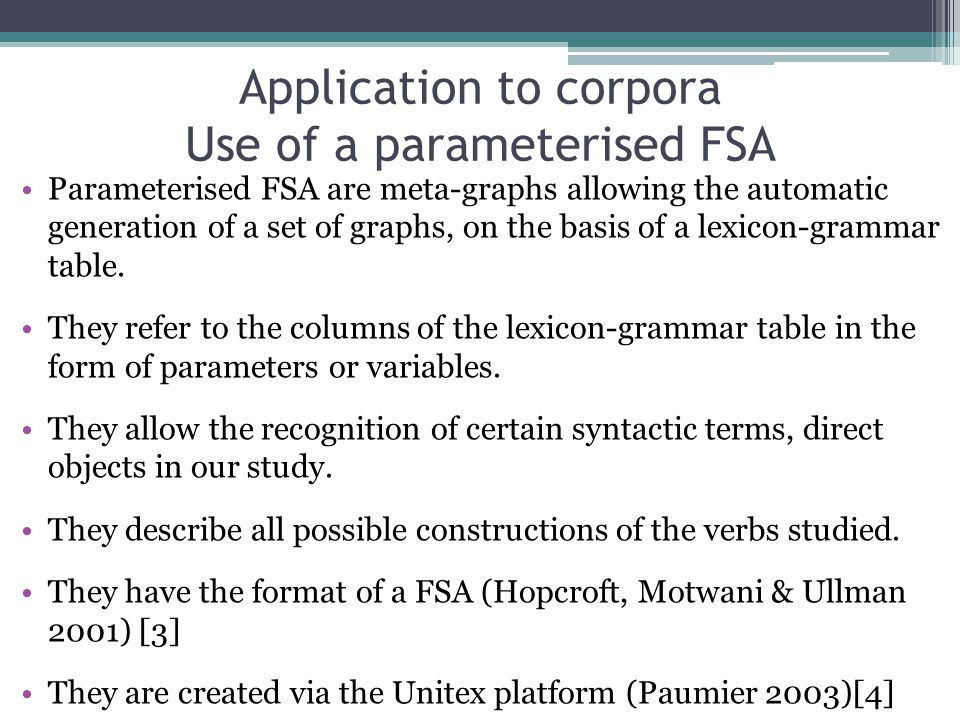 Application to corpora Use of a parameterised FSA Parameterised FSA are meta-graphs allowing the automatic generation of a set of graphs, on the basis of a lexicon-grammar table.