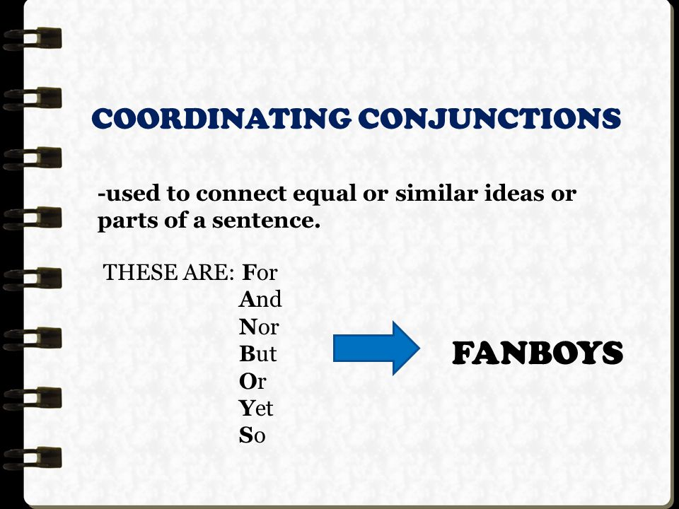 COORDINATING CONJUNCTIONS -used to connect equal or similar ideas or parts of a sentence.
