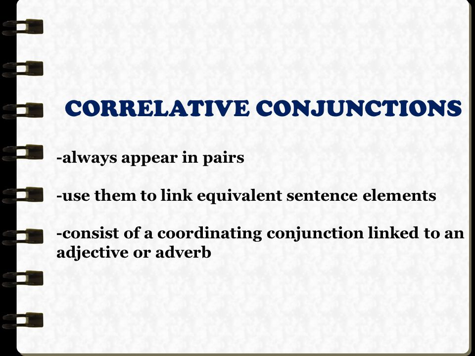 CORRELATIVE CONJUNCTIONS -always appear in pairs -use them to link equivalent sentence elements -consist of a coordinating conjunction linked to an adjective or adverb