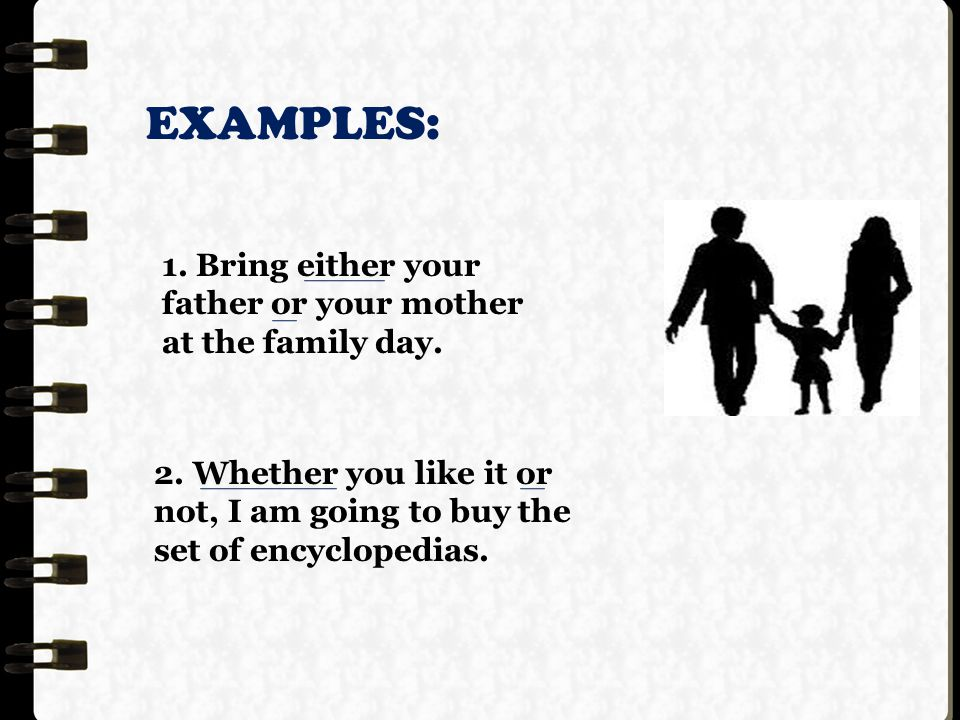 EXAMPLES: 1. Bring either your father or your mother at the family day.