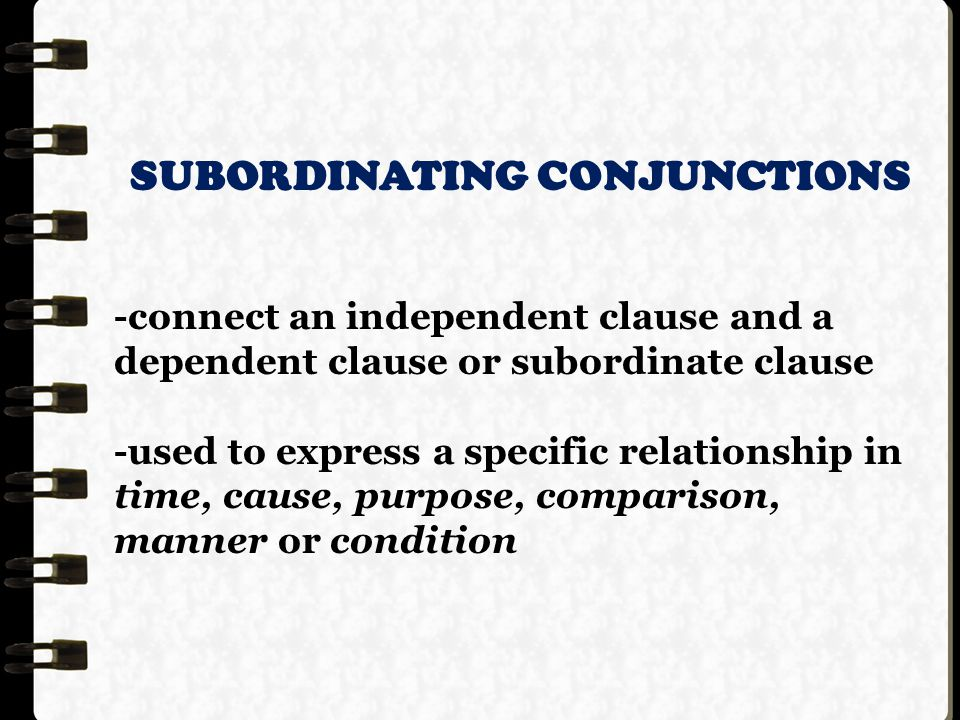 SUBORDINATING CONJUNCTIONS -connect an independent clause and a dependent clause or subordinate clause -used to express a specific relationship in time, cause, purpose, comparison, manner or condition