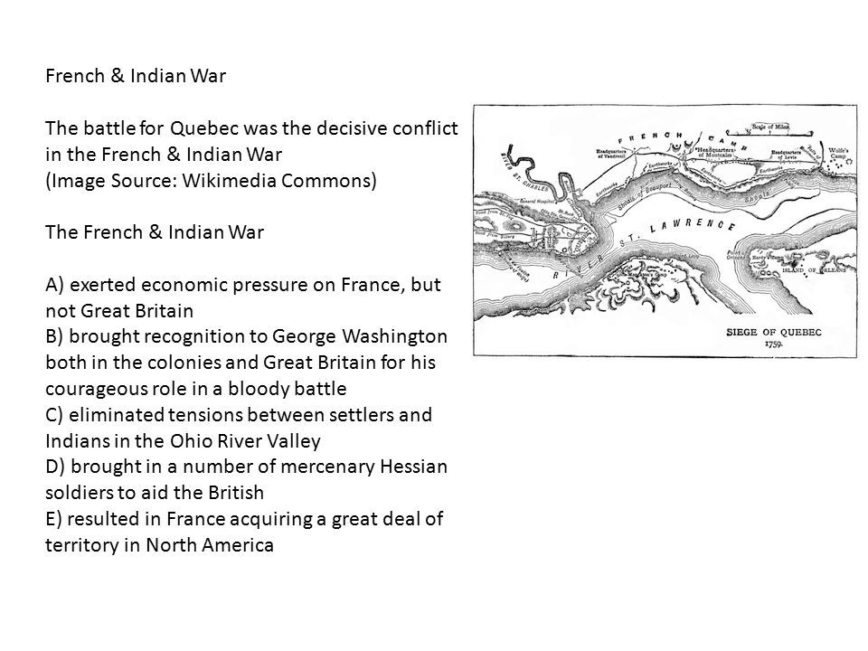 French & Indian War The battle for Quebec was the decisive conflict in the French & Indian War (Image Source: Wikimedia Commons) The French & Indian W
