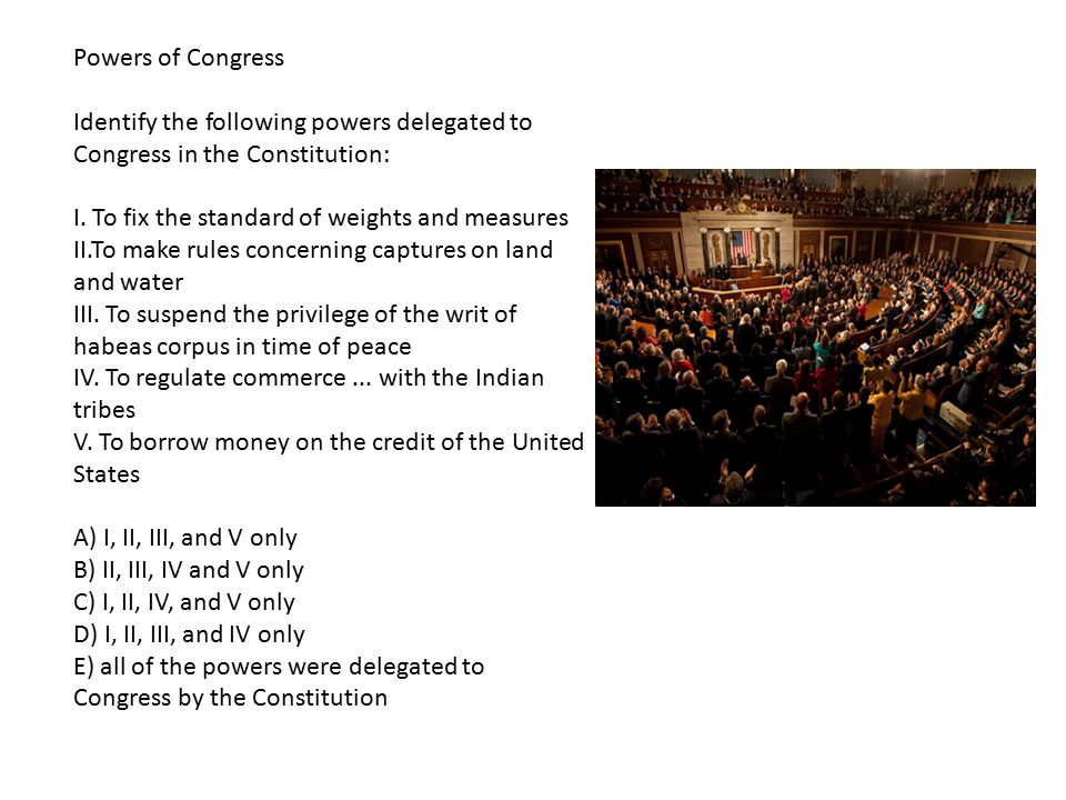 Powers of Congress Identify the following powers delegated to Congress in the Constitution: I. To fix the standard of weights and measures II.To make