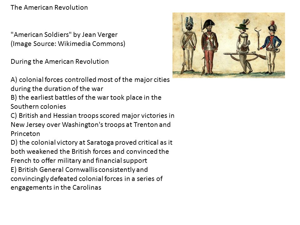 The American Revolution American Soldiers by Jean Verger (Image Source: Wikimedia Commons) During the American Revolution A) colonial forces controlled most of the major cities during the duration of the war B) the earliest battles of the war took place in the Southern colonies C) British and Hessian troops scored major victories in New Jersey over Washington s troops at Trenton and Princeton D) the colonial victory at Saratoga proved critical as it both weakened the British forces and convinced the French to offer military and financial support E) British General Cornwallis consistently and convincingly defeated colonial forces in a series of engagements in the Carolinas