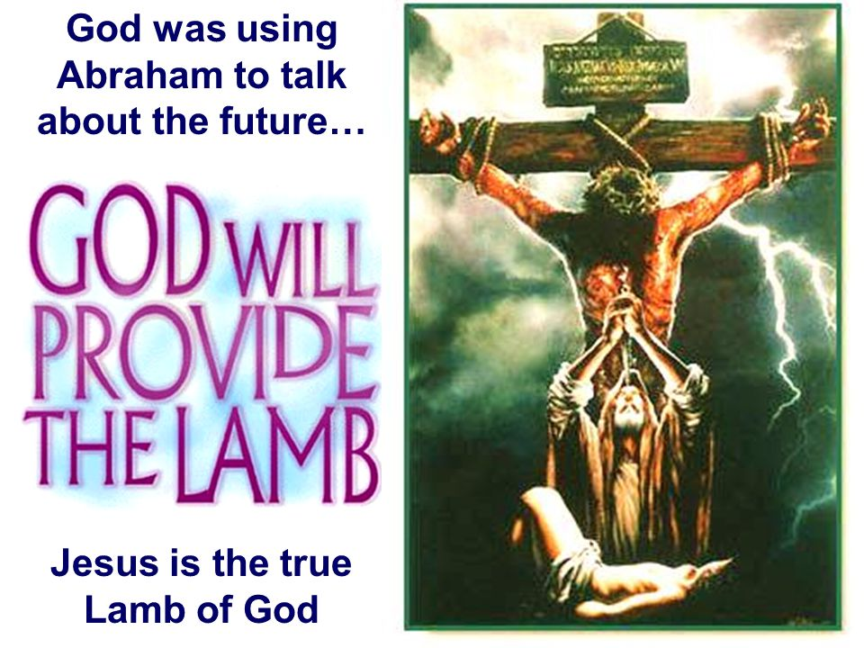 God was using Abraham to talk about the future… Jesus is the true Lamb of God