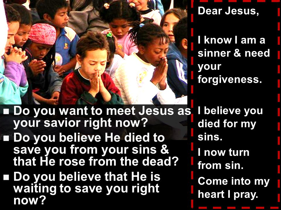 Do you want to meet Jesus as your savior right now.