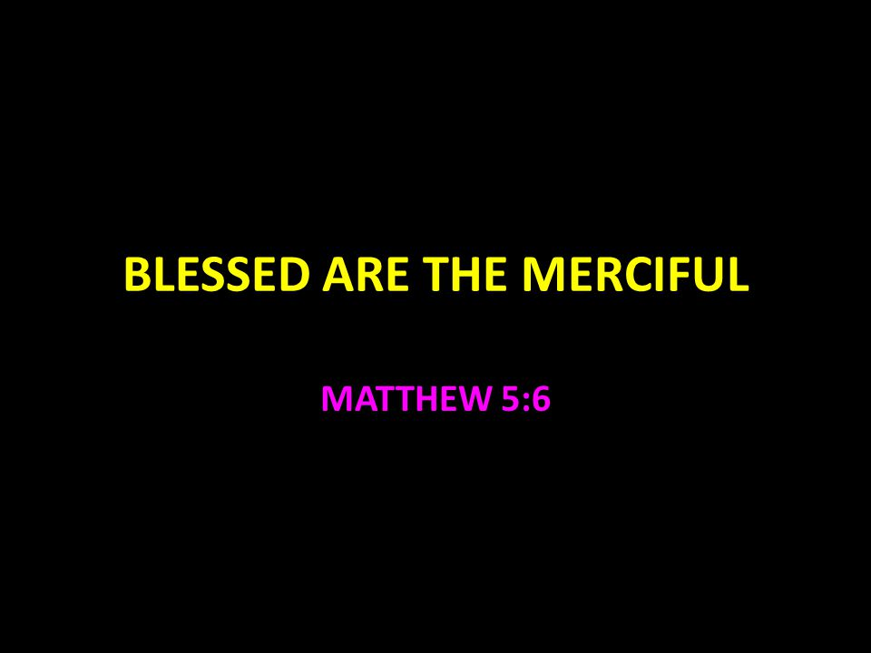 BLESSED ARE THE MERCIFUL MATTHEW 5:6