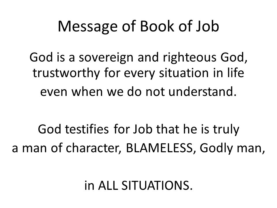 Message of Book of Job God is a sovereign and righteous God, trustworthy for every situation in life even when we do not understand.