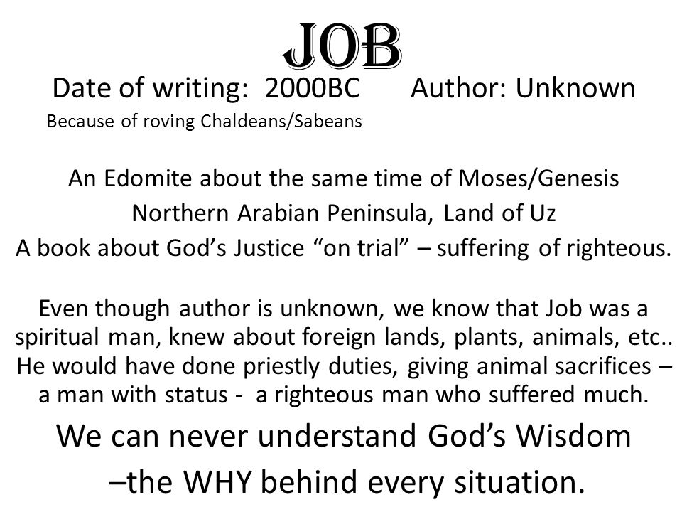 Date of writing: 2000BC Author: Unknown Because of roving Chaldeans/Sabeans An Edomite about the same time of Moses/Genesis Northern Arabian Peninsula, Land of Uz A book about God's Justice on trial – suffering of righteous.