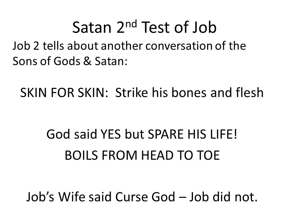 Satan 2 nd Test of Job Job 2 tells about another conversation of the Sons of Gods & Satan: SKIN FOR SKIN: Strike his bones and flesh God said YES but SPARE HIS LIFE.
