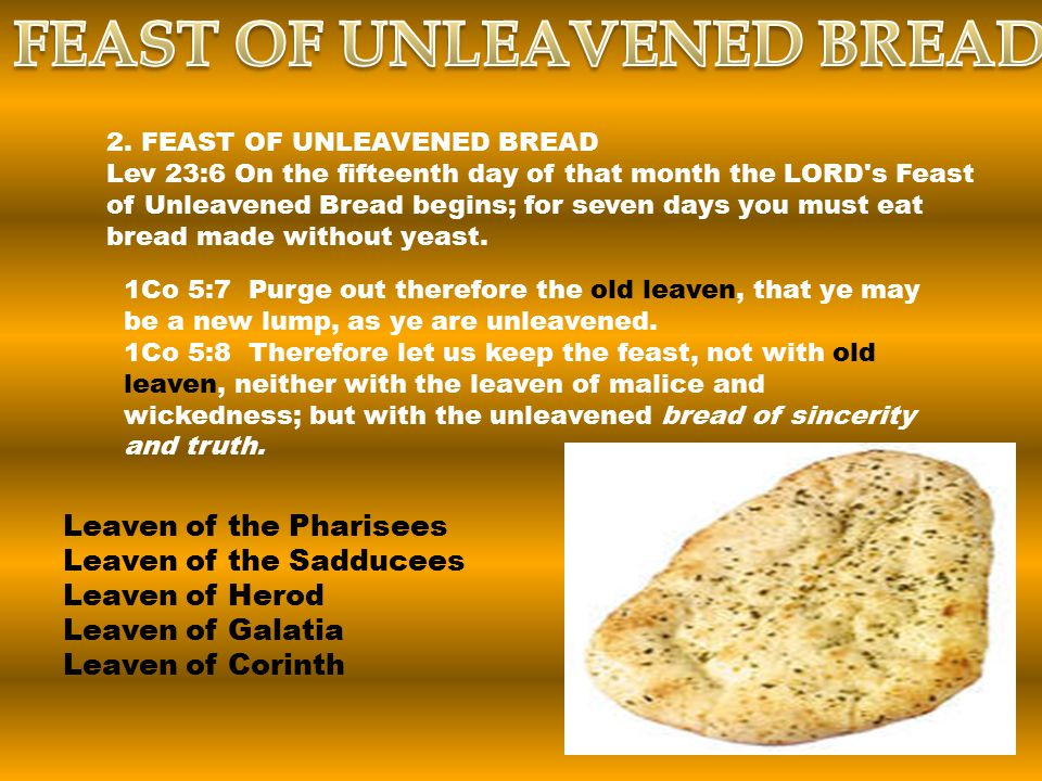 2. FEAST OF UNLEAVENED BREAD Lev 23:6 On the fifteenth day of that month the LORD's Feast of Unleavened Bread begins; for seven days you must eat brea
