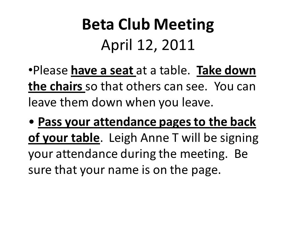 Beta Club Meeting April 12, 2011 Please have a seat at a table. Take down the chairs so that others can see. You can leave them down when you leave. P