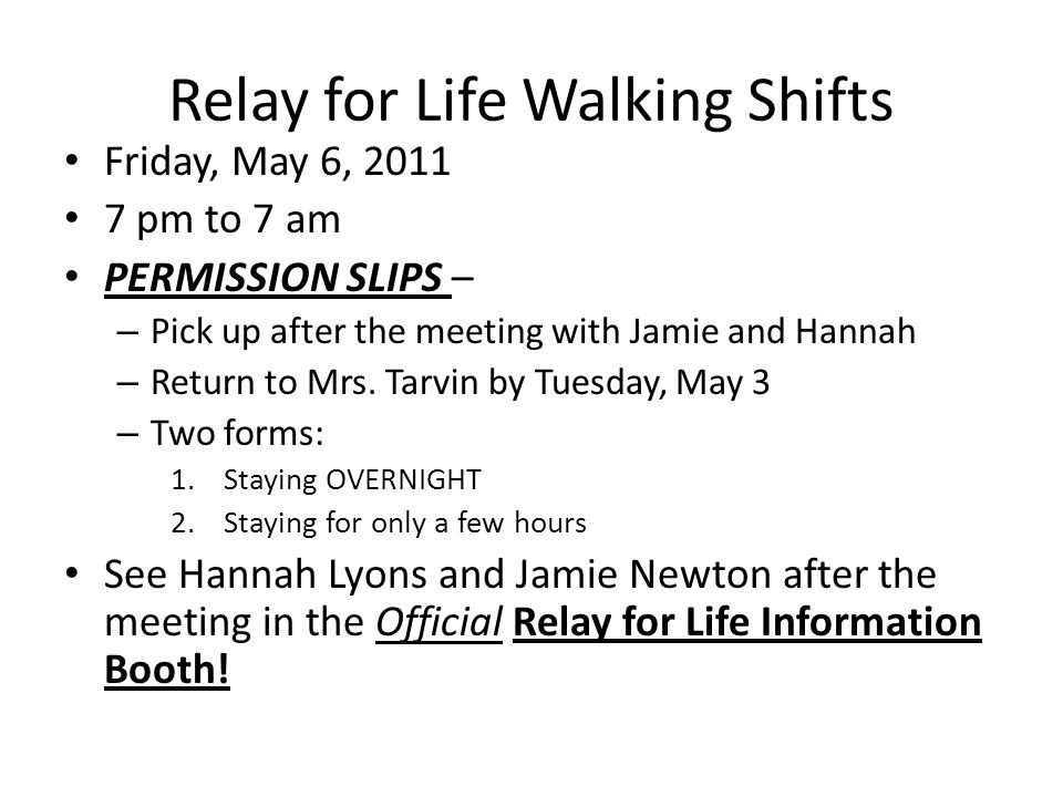 Relay for Life Walking Shifts Friday, May 6, 2011 7 pm to 7 am PERMISSION SLIPS – – Pick up after the meeting with Jamie and Hannah – Return to Mrs. T