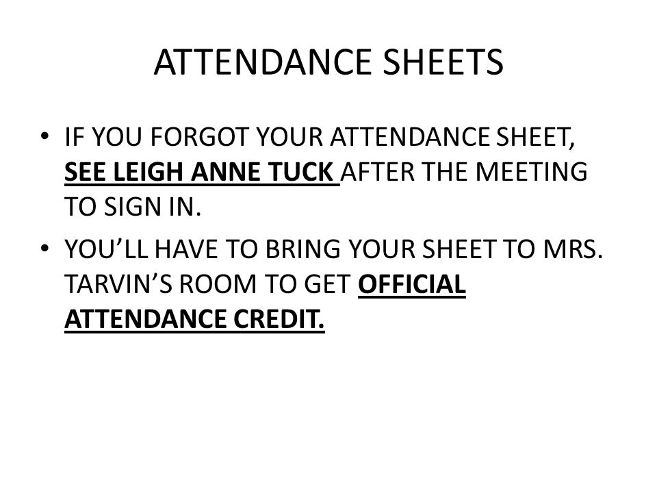 ATTENDANCE SHEETS IF YOU FORGOT YOUR ATTENDANCE SHEET, SEE LEIGH ANNE TUCK AFTER THE MEETING TO SIGN IN. YOU'LL HAVE TO BRING YOUR SHEET TO MRS. TARVI