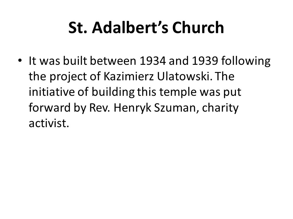St. Adalbert's Church It was built between 1934 and 1939 following the project of Kazimierz Ulatowski. The initiative of building this temple was put