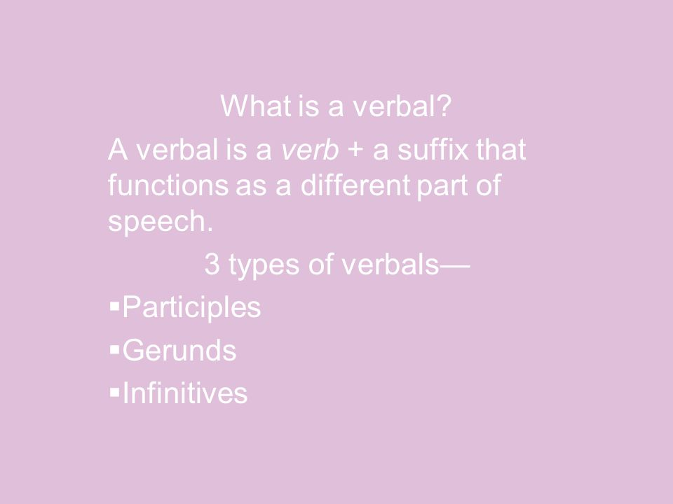 What is a verbal. A verbal is a verb + a suffix that functions as a different part of speech.