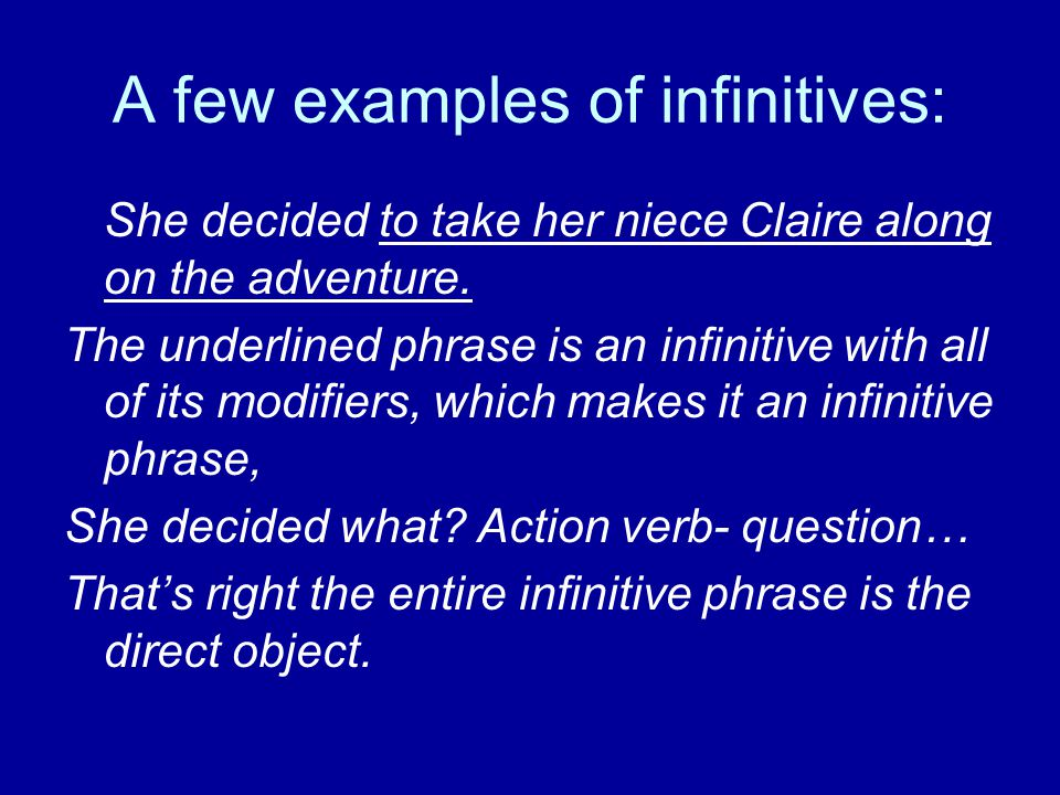 A few examples of infinitives: She decided to take her niece Claire along on the adventure.