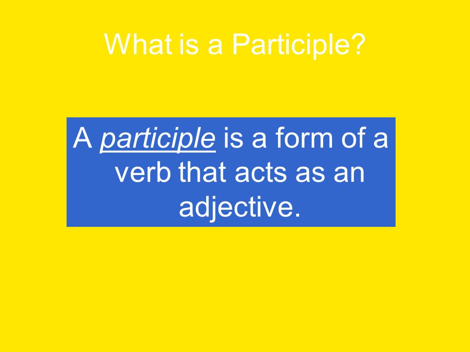 There are two kinds of participles: Present Participles- End in –ing Examples include: going, playing, growing, telling, reading, swimming, camping, sweating Past Participles- End in –ed, -en, -t, -n Examples include: chosen, broken, worn, burnt, chiseled