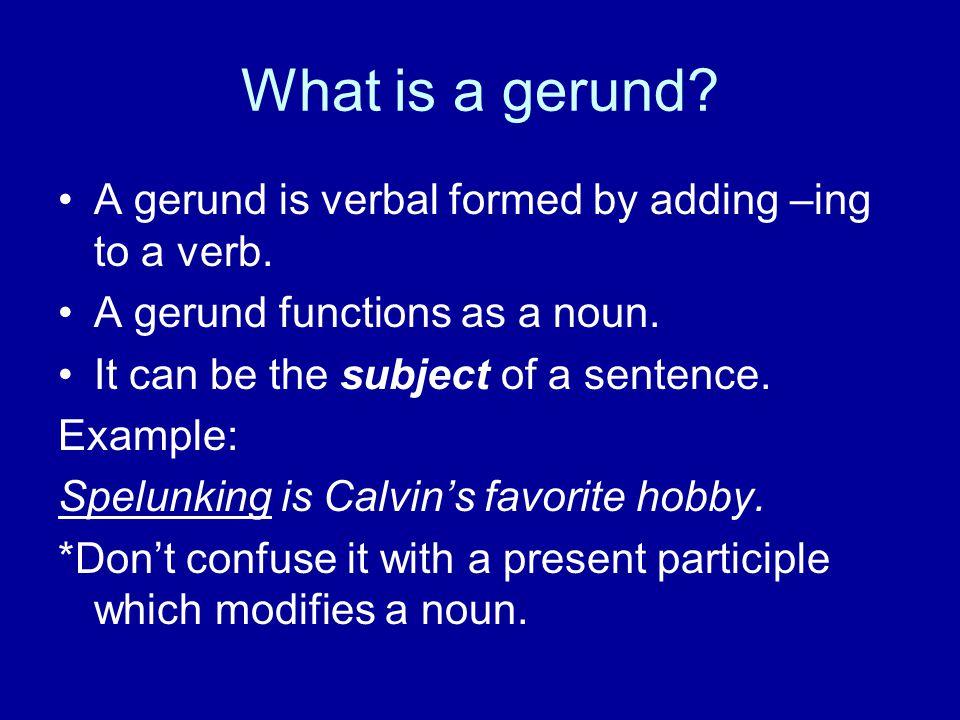 What is a gerund. A gerund is verbal formed by adding –ing to a verb.