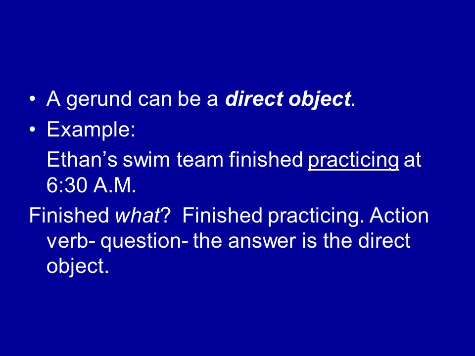 A gerund can be a direct object. Example: Ethan's swim team finished practicing at 6:30 A.M.