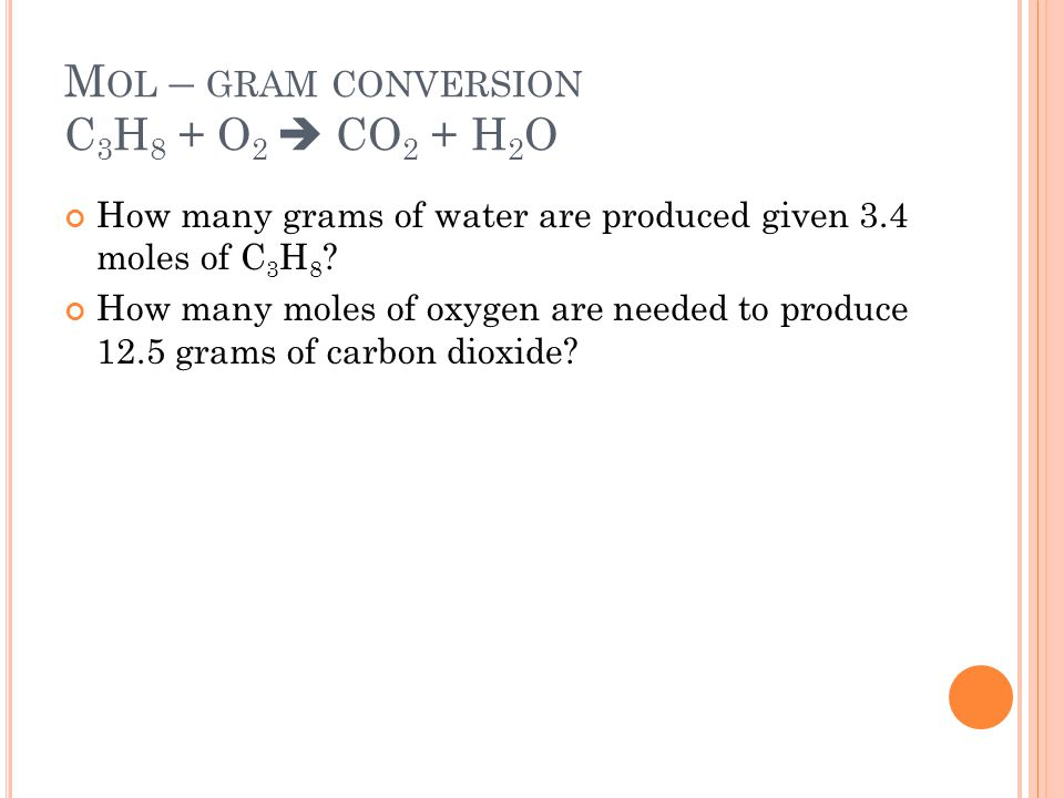 M OL – GRAM CONVERSION C 3 H 8 + O 2  CO 2 + H 2 O How many grams of water are produced given 3.4 moles of C 3 H 8 .