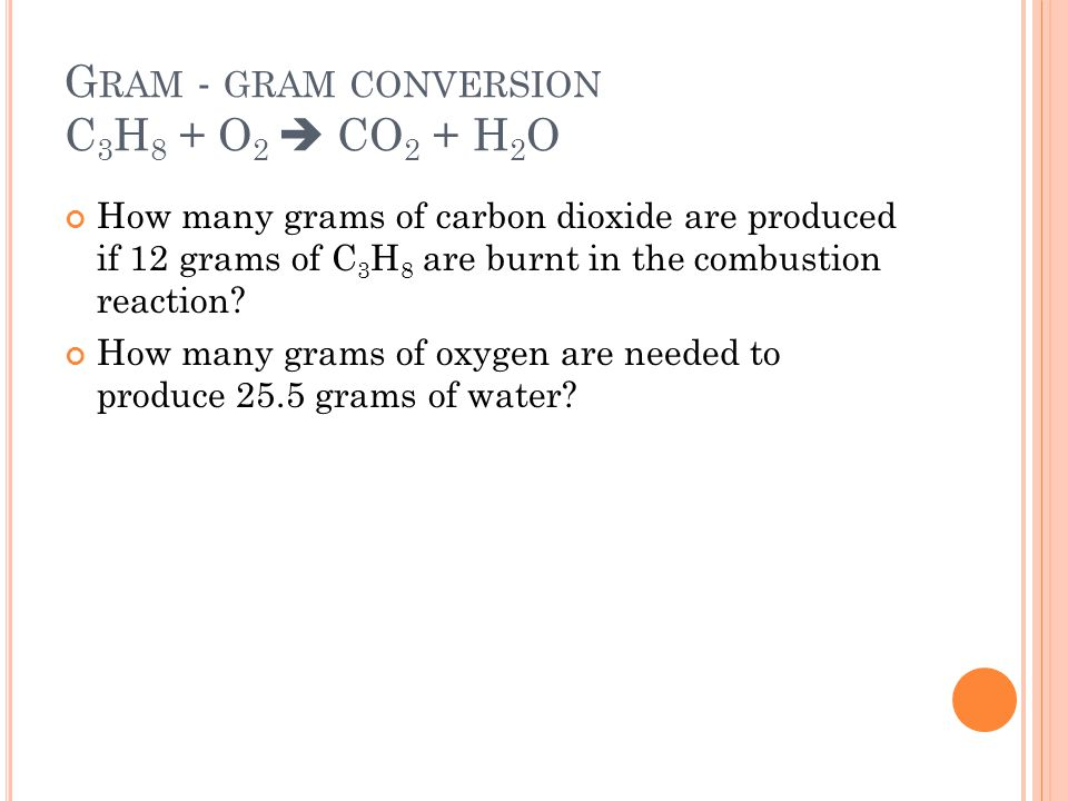 G RAM - GRAM CONVERSION C 3 H 8 + O 2  CO 2 + H 2 O How many grams of carbon dioxide are produced if 12 grams of C 3 H 8 are burnt in the combustion reaction.