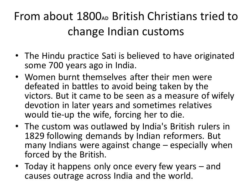 From about 1800 AD British Christians tried to change Indian customs The Hindu practice Sati is believed to have originated some 700 years ago in India.