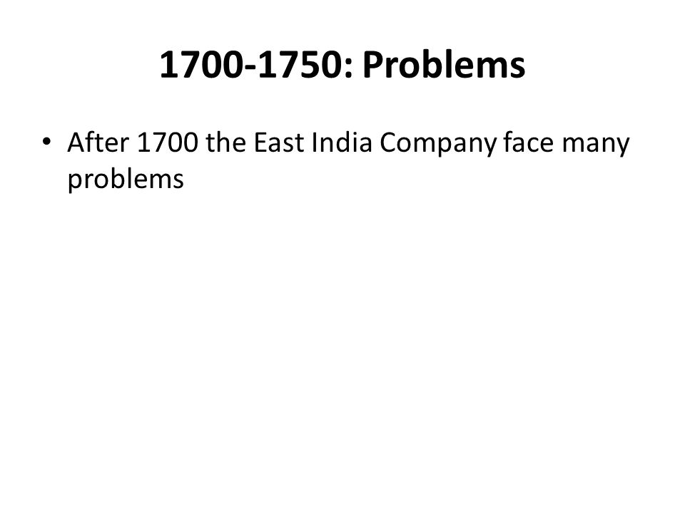 1700-1750: Problems After 1700 the East India Company face many problems